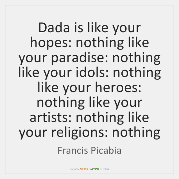 Dada is like your hopes: nothing like your paradise: nothing like your ...