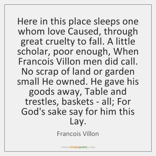 Here in this place sleeps one whom love Caused, through great cruelty ...