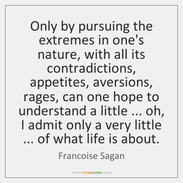 Only by pursuing the extremes in one's nature, with all its contradictions, ...