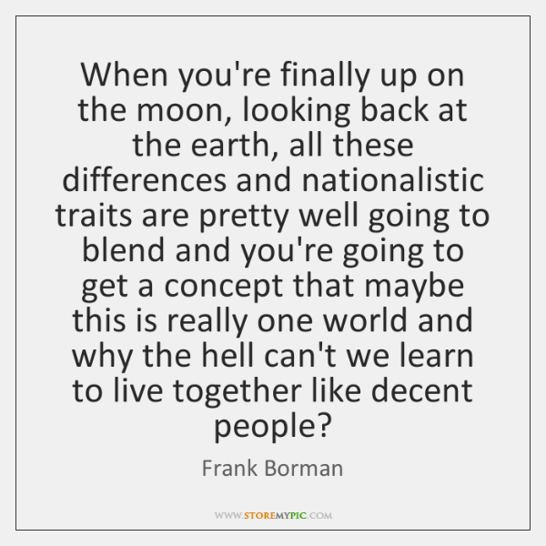 When you're finally up on the moon, looking back at the earth, ...