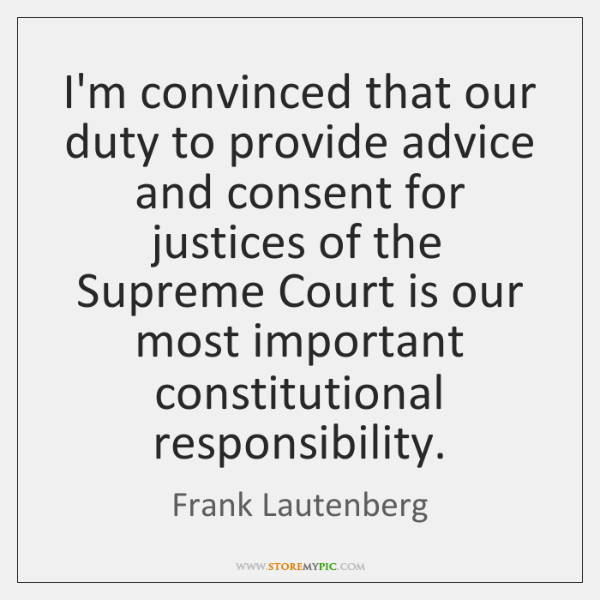 I'm convinced that our duty to provide advice and consent for justices ...