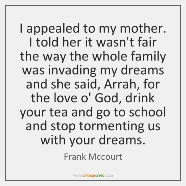 I appealed to my mother. I told her it wasn't fair the ...