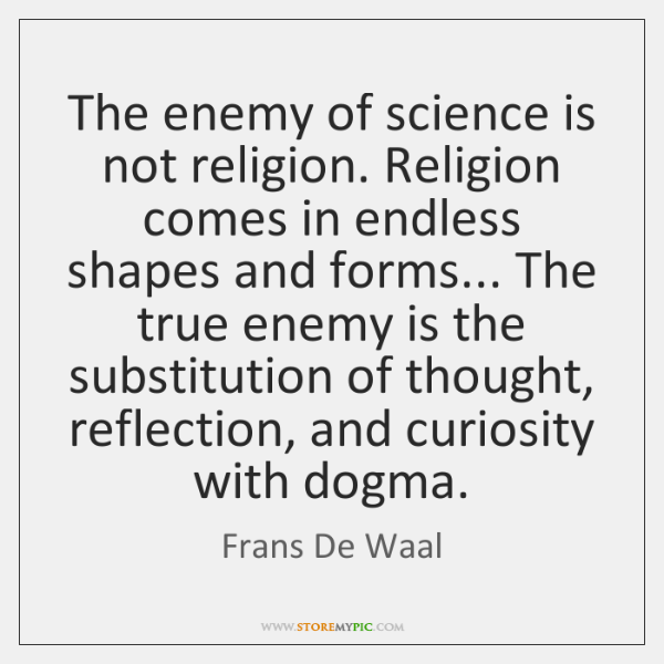 The enemy of science is not religion. Religion comes in endless shapes ...