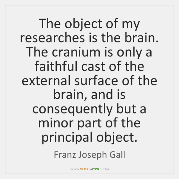 The object of my researches is the brain. The cranium is only ...