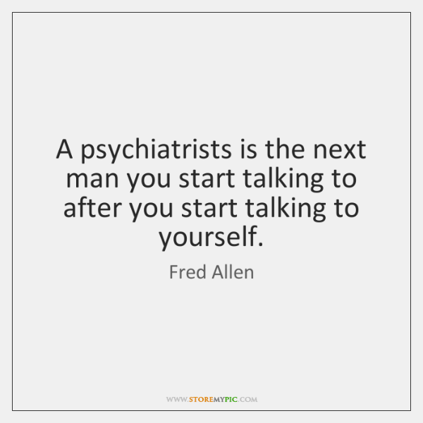 A psychiatrists is the next man you start talking to after you ...