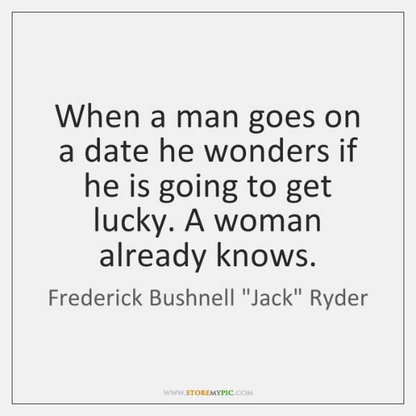 When a man goes on a date he wonders if he is ...