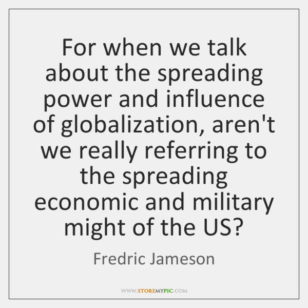 For when we talk about the spreading power and influence of globalization, ...