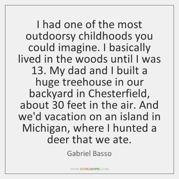 I had one of the most outdoorsy childhoods you could imagine. I ...