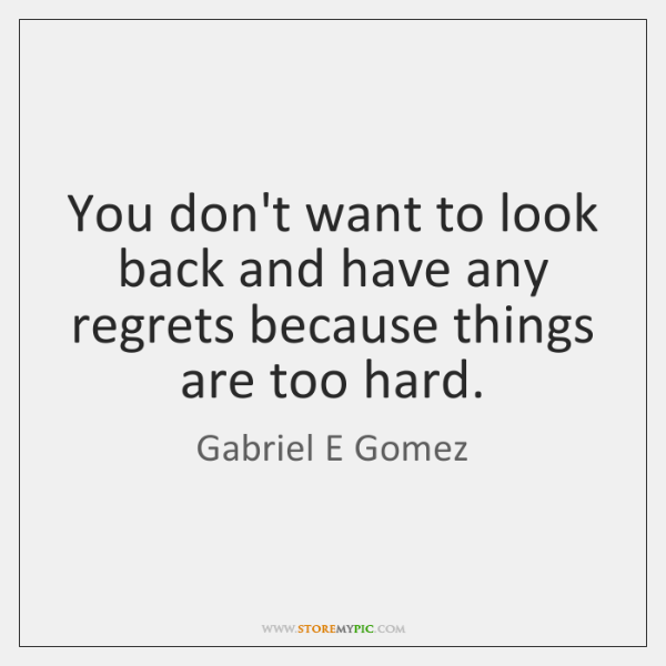 You don't want to look back and have any regrets because things ...