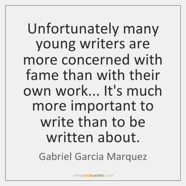Unfortunately many young writers are more concerned with fame than with their ...