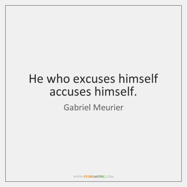 He who excuses himself accuses himself.