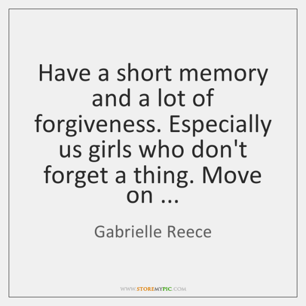 Have a short memory and a lot of forgiveness. Especially us girls ...