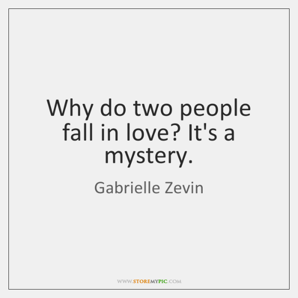 Why do two people fall in love? It's a mystery.