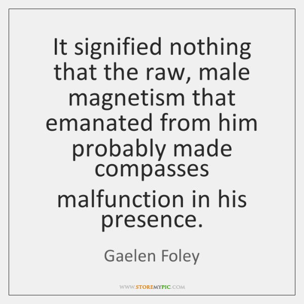 It signified nothing that the raw, male magnetism that emanated from him ...