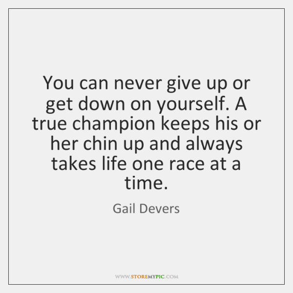 You can never give up or get down on yourself. A true ...