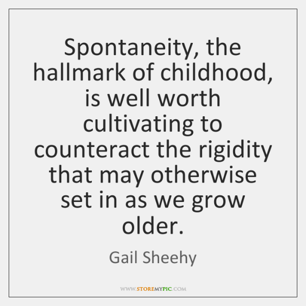 Spontaneity, the hallmark of childhood, is well worth cultivating to counteract the ...