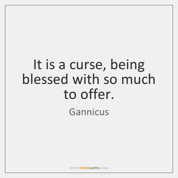 It is a curse, being blessed with so much to offer.