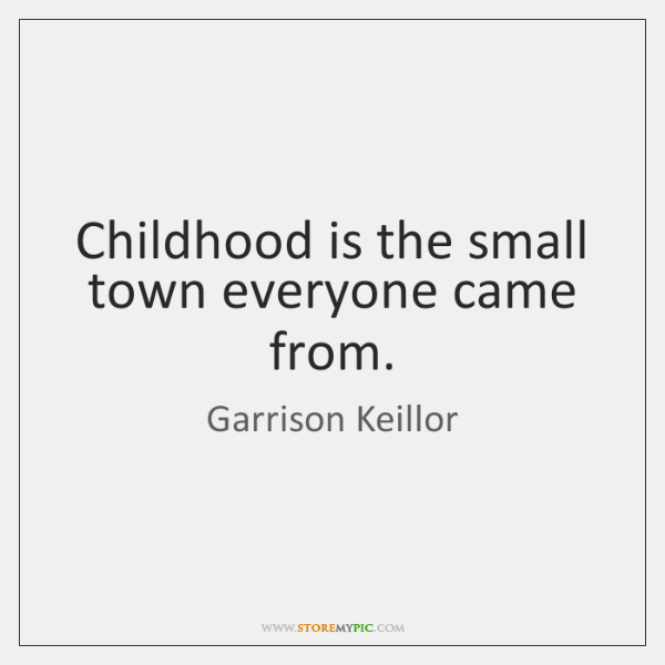 Childhood is the small town everyone came from.
