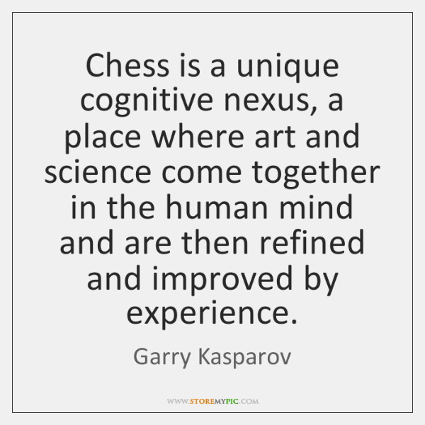Chess is a unique cognitive nexus, a place where art and science ...