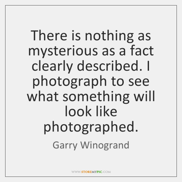 There is nothing as mysterious as a fact clearly described. I photograph ...