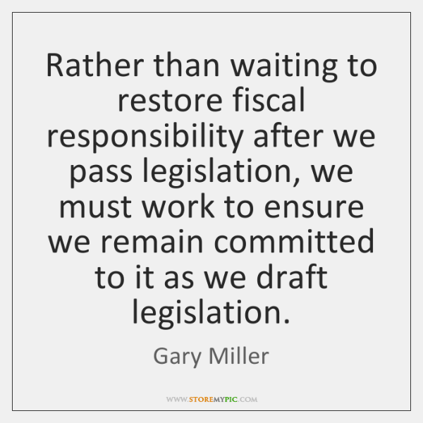 Rather than waiting to restore fiscal responsibility after we pass legislation, we ...
