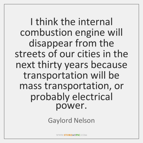 I think the internal combustion engine will disappear from the streets of ...