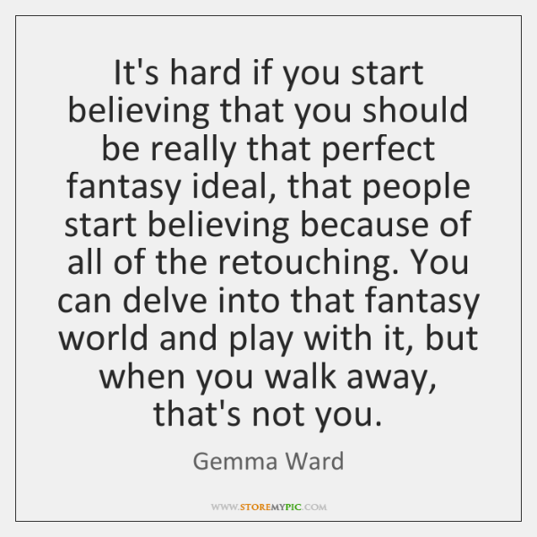 It's hard if you start believing that you should be really that ...