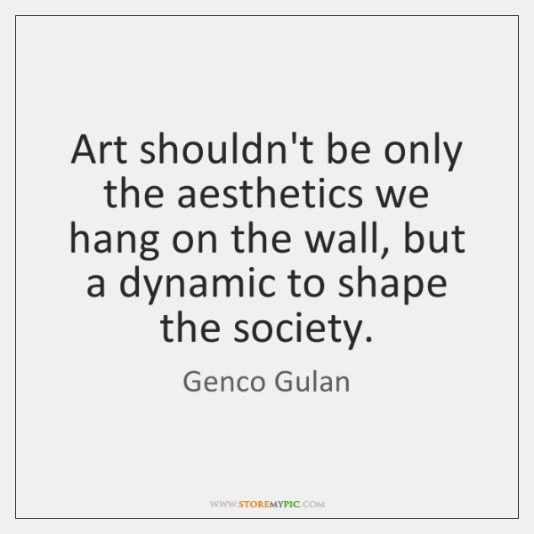 Art shouldn't be only the aesthetics we hang on the wall, but ...