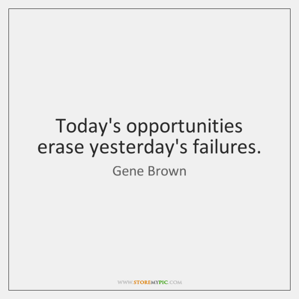 Today's opportunities erase yesterday's failures.