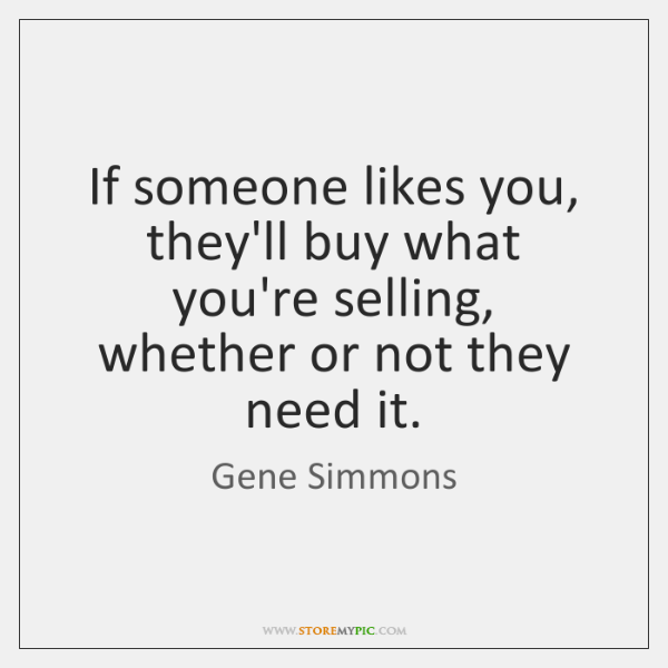 If someone likes you, they'll buy what you're selling, whether or not ...