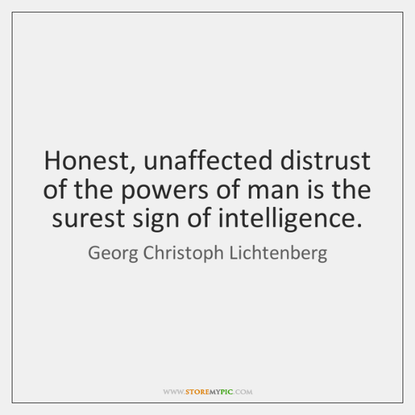 Honest, unaffected distrust of the powers of man is the surest sign ...