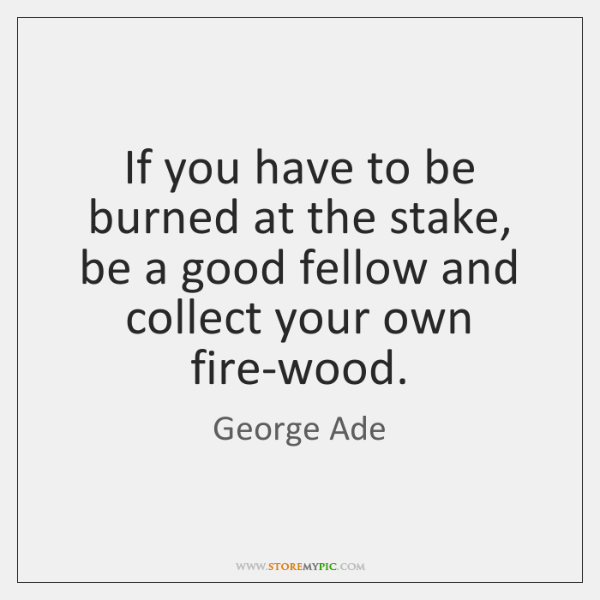 If you have to be burned at the stake, be a good ...