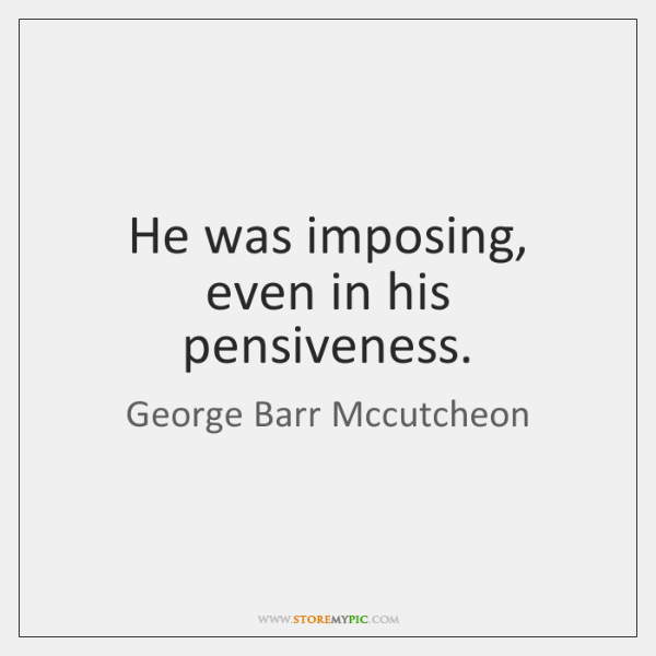 He was imposing, even in his pensiveness.