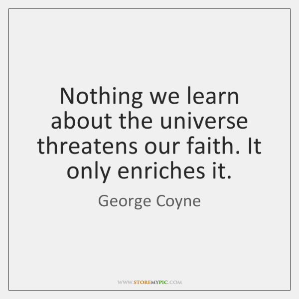 Nothing we learn about the universe threatens our faith. It only enriches ...