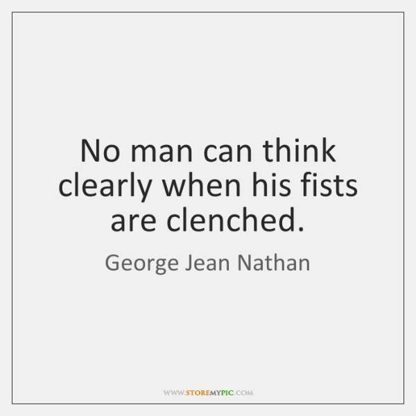 No man can think clearly when his fists are clenched.
