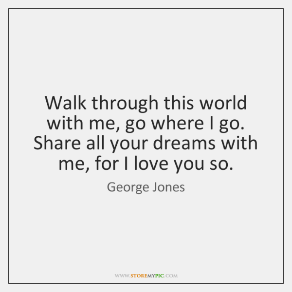 Walk through this world with me, go where I go. Share all ...
