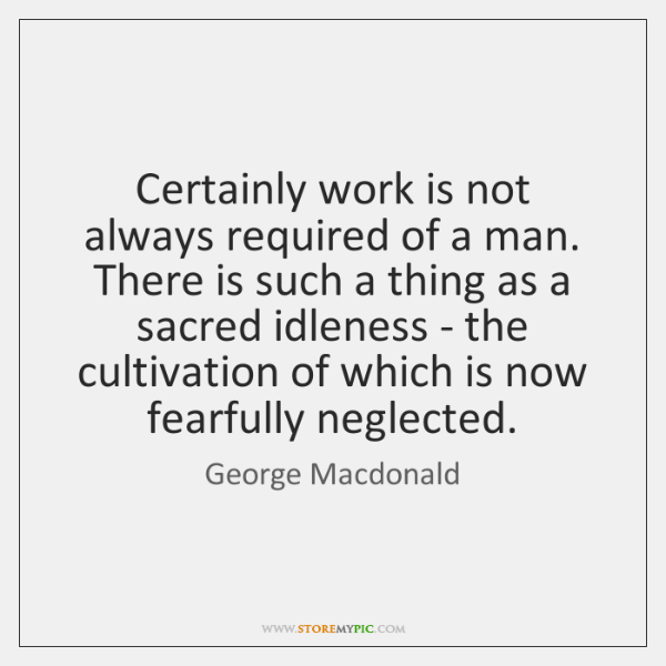 Certainly work is not always required of a man. There is such ...