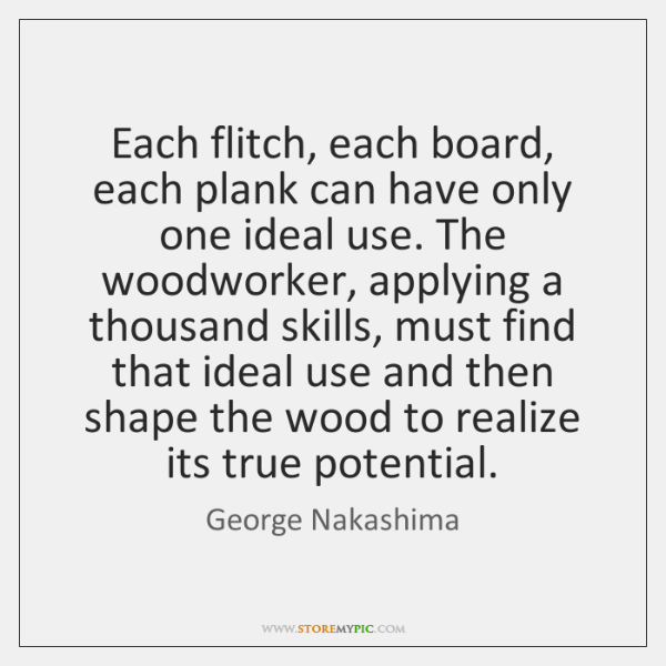 Each flitch, each board, each plank can have only one ideal use. ...