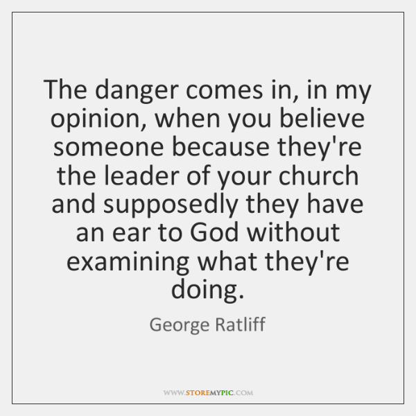 The danger comes in, in my opinion, when you believe someone because ...