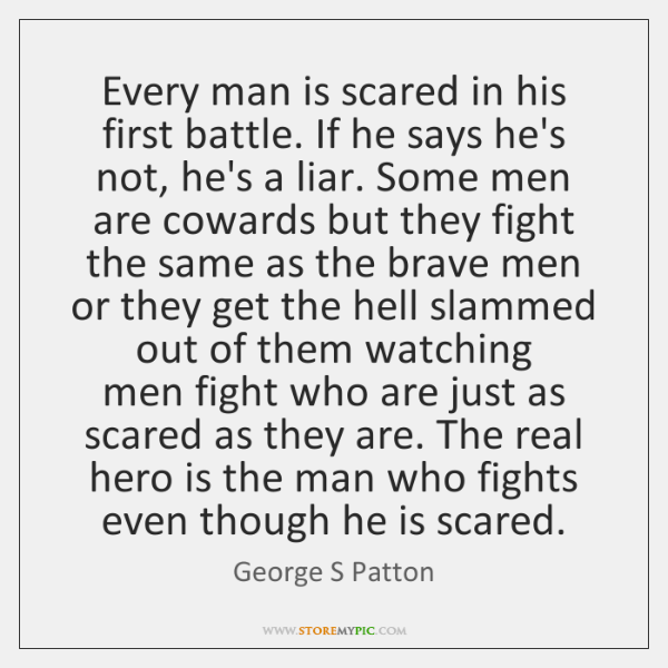 Every man is scared in his first battle. If he says he's ...