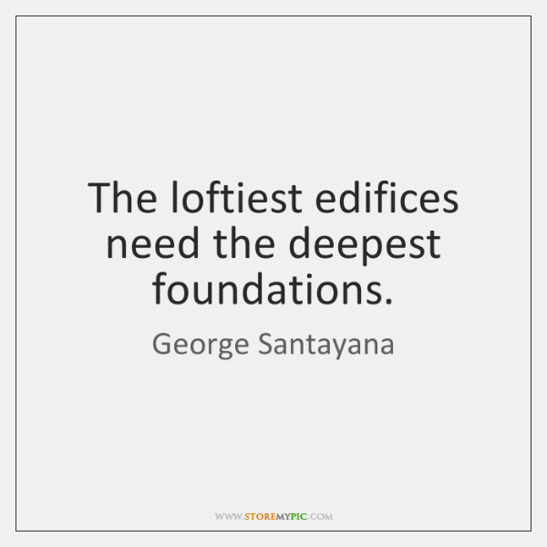 The loftiest edifices need the deepest foundations.