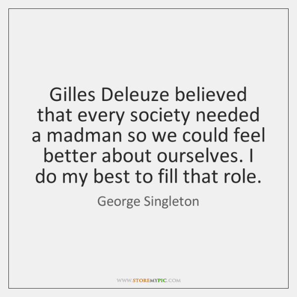 Gilles Deleuze believed that every society needed a madman so we could ...