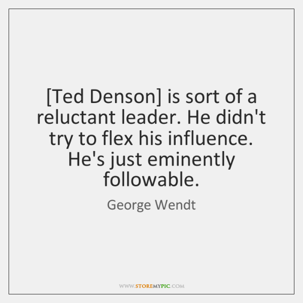 [Ted Denson] is sort of a reluctant leader. He didn't try to ...