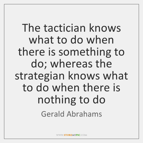 The tactician knows what to do when there is something to do; ...