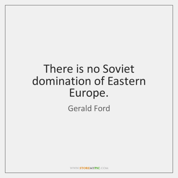 There is no Soviet domination of Eastern Europe.