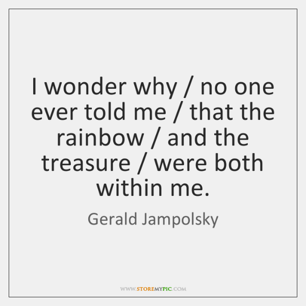 I wonder why / no one ever told me / that the rainbow / and ...