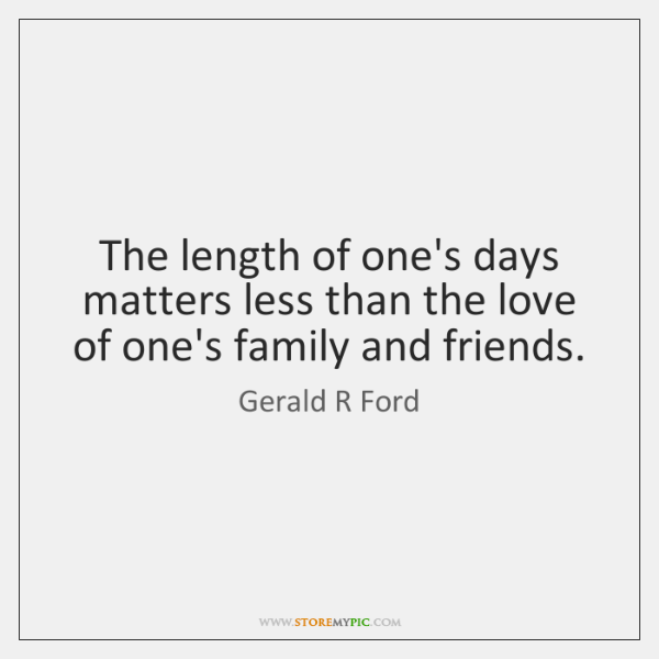 The length of one's days matters less than the love of one's ...