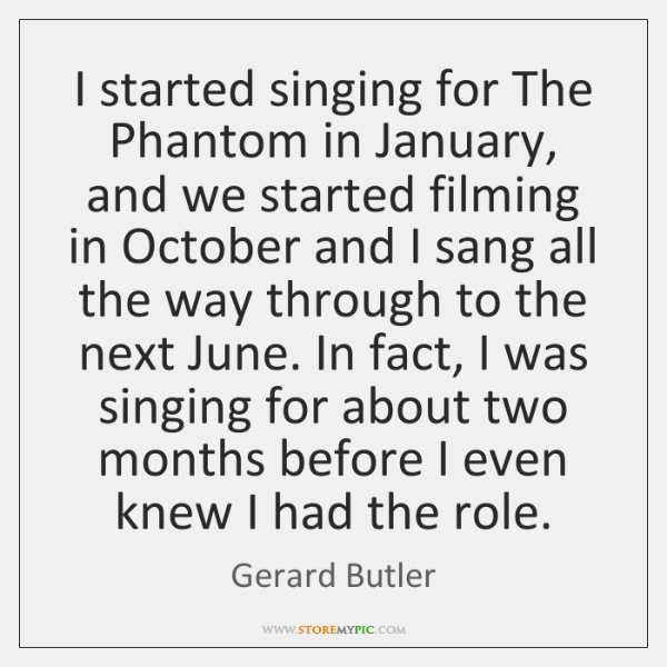 I started singing for The Phantom in January, and we started filming ...
