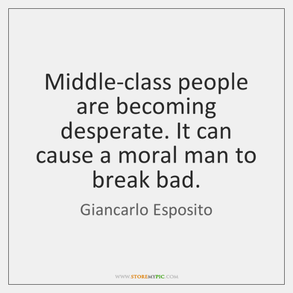 Middle-class people are becoming desperate. It can cause a moral man to ...