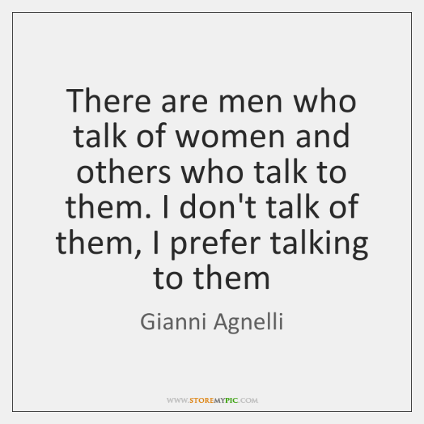 There are men who talk of women and others who talk to ...